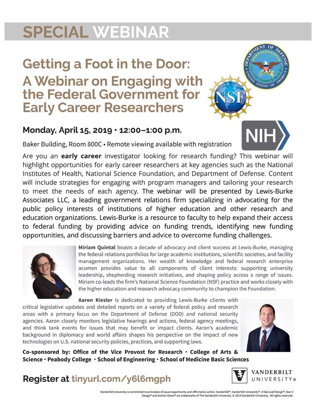 Getting a Foot in the Door: A Webinar on Engaging with the Federal Government for Early Career Researchers. Monday, April 15, 2019 - 12:00?1:00 p.m. Baker Building, Room 800C- Remote viewing availablewith registration Are you an early career investigator looking for research funding? This webinar will highlight opportunities for early career researchers at key agencies such as the National Institutes of Health, National Science Foundation, and Department of Defense. Content will include strategies for engaging with program managers and tailoring your research to meet the needs of each agency. The webinar will be presented by Lewis-Burke Associates LLC, a leading government relations firm specializing in advocating for the public policy interests of institutions of higher education and other research and education organizations. Lewis-Burke is a resource to faculty to help expand their access to federal funding by providing advice on funding trends, identifying new funding opportunities, and discussing barriers and advice to overcome funding challenges.