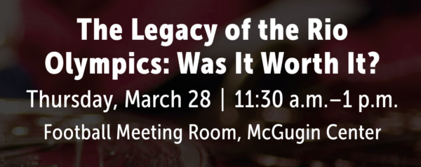 The Legacy of the Rio Olympics: Was it Worth it? Thursday, March 28. 11:30 a.m. to 1 p.m. in the Football Meeting Room, McGugin Center