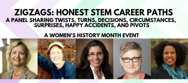 ZigZag: Honest STEM Career Paths. A panel sharing twists turns, decisions, circumstances, surprises, happy accidents and pivots. A Women's History Month Event.