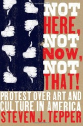 Not Here, Not Now, Not That! Protest over Art and Culture in America (University of Chicago Press)