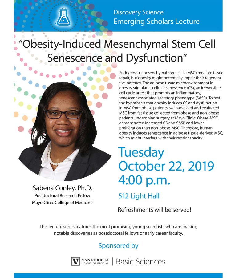 "Sabena Conley, a research fellow at the Mayo Clinic College of Medicine in Rochester, Minnesota, will discuss ""Obesity-Induced Mesenchymal Stem Cell Senescence and Dysfunctionâ€� on Tuesday, Oct. 22, beginning at 4 p.m. in Light Hall, Room 512. The talk is part of the Discovery Science Emerging Scholars Lecture Series."
