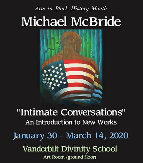 "Arts in Black History Month featuring Michael McBride. ""Intimate Conversations"" An Introduction to New Works. Jan. 30 to March 14, 2020. Vanderbilt Divinity School."