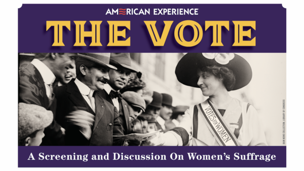 PBS's American Experience series. The Vote: A Screening and Discussion on Women's Suffrage.
