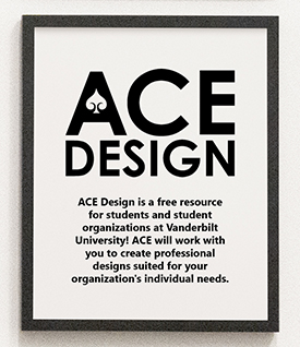 ACE Design is a free resource for Vanderbilt students and student organizations sponsored by the Office of the Dean of Students.