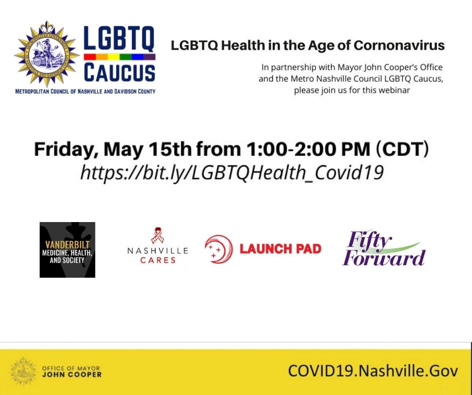 LGBTQ Caucus Metropolitan Council of Nashville and Davidson County. LGBTQ Health in the Age of Coronavirus. In partnership with Mayor John Cooper's Office and the Metro Nashville Council LGBTQ Caucus, please join us for this webinar. Friday, May 15 from 1 to 2 p.m. CDT. https://bit.ly/LGBTQHealth_Covid19. Vanderbilt Medicine, Health and Society, Nashville Cares, Launch Pad, Fifty Forward. From the Office of Mayor John Cooper. COVID19.Nashville.Gov