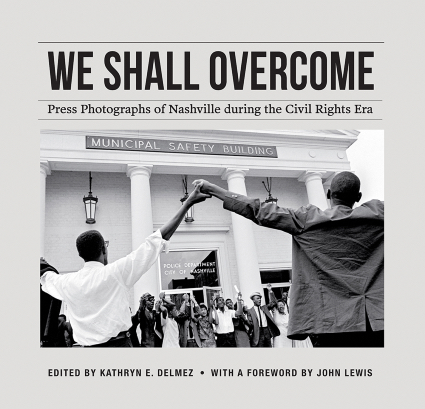 We Shall Overcome: Press Photographs of Nashville During the Civil Rights Era, edited by Kathryn E. Delmez