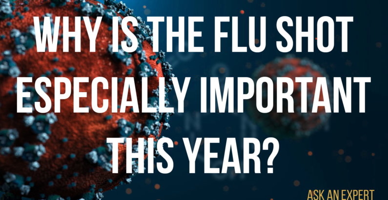 Ask an Expert: Why is the flu shot especially important this year?