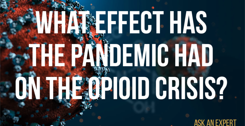 Ask an Expert: What effect has the pandemic had on the opioid crisis?