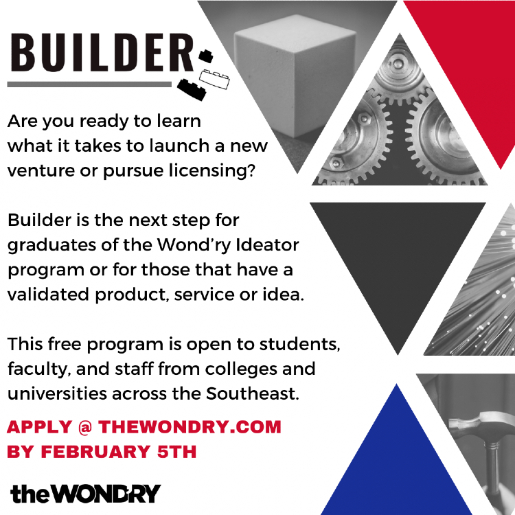 Builder: Are you ready to learn what it takes to launch a new venture or pursue licensing? Builder is the next step for graduates of the Wond'ry Ideator program or for those who have a validated product, service or idea. This free program is open to students, faculty and staff from colleges and universities across the Southeast. Apply at TheWondry.com by Feb. 5.