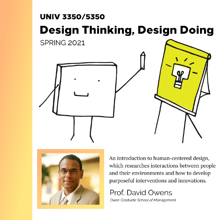UNIV 3350/ 5350, Design Thinking, Design Doing, Spring 2021. An introduction to human-centered design, which researches interactions between people and their environments and how to develop purposeful interventions and innovations. Prof. David Owens, Owen Graduate School of Management