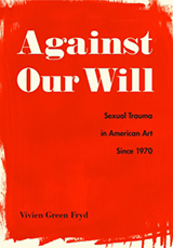 Book cover, Against our Will: Sexual Trauma in American Art Since 1970 by Vivien Green Fryd