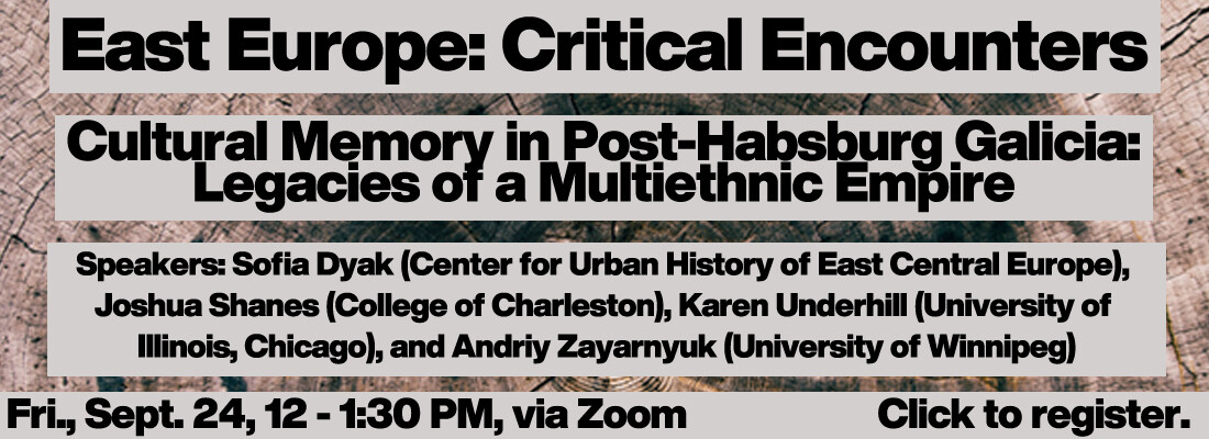 """East Europe: Critical Encounters  """"Cultural Memory in Post-Habsburg Galicia: Legacies of a Multiethnic Empire""""  Friday, September 24th at 12:00-1:30 pm  Speakers: Sofia Dyak (Center for Urban History of East Central Europe) Joshua Shanes (College of Charleston) Karen Underhill (University of Illinois, Chicago) Andriy Zayarnyuk (University of Winnipeg)"""