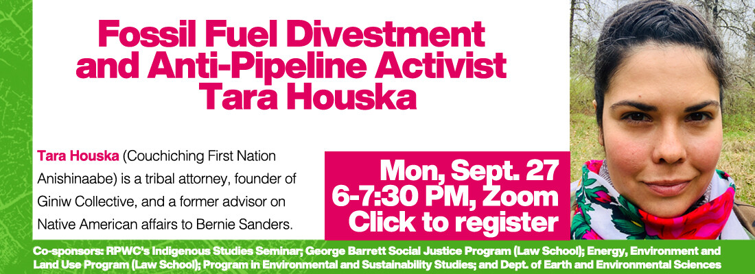 Fossil Fuel Divestment  and Anti-Pipeline Activist Tara Houska Monday September 27 6-7:30 PM, Zoom Click to register Tara Houska (Couchiching First Nation  Anishinaabe) is a tribal attorney, founder of Giniw Collective, and a former advisor on Native American affairs to Bernie Sanders.