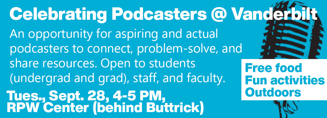 Celebrating Podcasters at Vanderbilt. An opportunity for aspiring and actual podcasters to connect, problem-solve, and share resources. Open to students - undergrad and grad, staff, and faculty. Tuesday September 28 4 to 5 PM at RPW Center behind Buttrick. Free food, fun activities, outdoors
