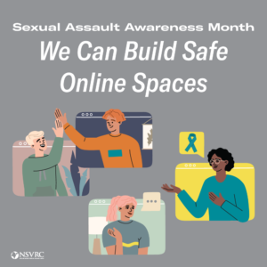 Sexual Assault Awareness Month We Can Build Safe Online Spaces NSVRC
