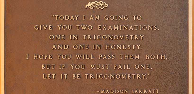 "A plaque bearing a quote from Madison Sarratt reading ""Today I am going to give you two examinations, one in trigonometry and one in honesty. I hope you will pass them both, but if you must fail one, let it be trigonometry."""