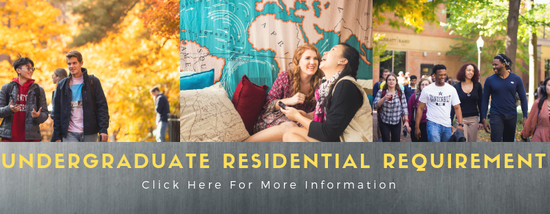 <h4>The Undergraduate Residential Requirement</h4> Vanderbilt University is a residential campus for undergraduate students, and the residential experience is understood to be an integral part of a Vanderbilt education.