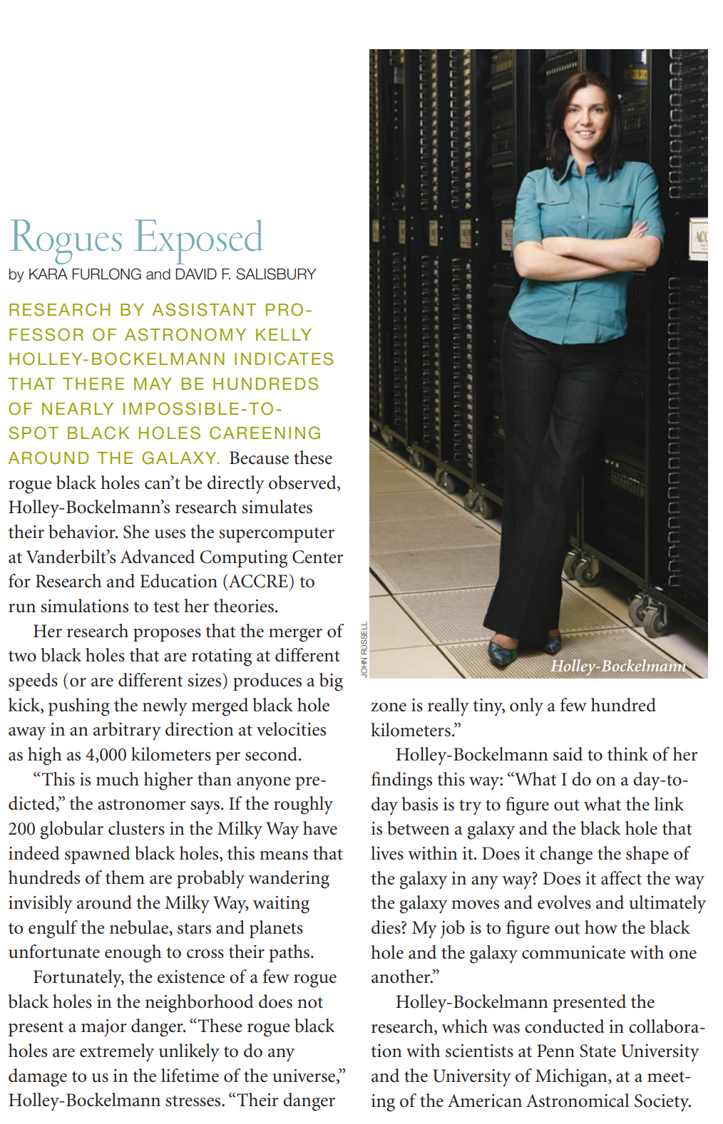 "Rogues Exposed by Kara Furlong and David F. Salisbury. Research by Assistant Professor of Astronomy Kelly Holley-Bockelmann indicates that there may be hundreds of nearly impossible-to-spot black holes careening around the galaxy. Because these rogue black holes can't be directly observed, Holley-Bockelmann's research simulates their behavior. She uses the supercomputer at Vanderbilt's Advanced Computing Center for Research and Education (ACCRE) to run simulations to test her theories. Her research proposes that the merger of two black holes that are rotating at different speeds (or are different sizes) produces a big kick, pushing the newly merged black hole away in an arbitrary direction at velocities as high as 4,000 kilometers per second. ""This is much higher than anyone predicted,"" the astronomer says. If the roughly 200 globular clusters in the Milky Way have indeed spawned black holes, this means that hundreds of them are probably wandering invisibly around the Milky Way, waiting to engulf the nebulae, stars and planets unfortunate enough to cross their paths. Fortunately, the existence of a few rogue black holes in the neighborhood does not present a major danger. ""These rogue black holes are extremely unlikely to do any damage to us in the lifetime of the universe,"" Holley-Bockelmann stresses. ""Their danger zone is really tiny, only a few hundred kilometers."" Holley-Bockelmann said to think of her findings this way: ""What I do on a day-today basis is try to figure out what the link is between a galaxy and the black hole that lives within it. Does it change the shape of the galaxy in any way? Does it affect the way the galaxy moves and evolves and ultimately dies? My job is to figure out how the black hole and the galaxy communicate with one another."" Holley-Bockelmann presented the research, which was conducted in collaboration with scientists at Penn State University and the University of Michigan, at a meeting of the American Astronomical Society."