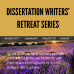 "The words ""Dissertations Writers' Retreat Series"" appear on a gold-colored rectangle in the upper half of this image, while the bottom half features a field of purple flowers with the sun on the horizon in the distance. The two halves are divided by a bar containing words describing the event series: ""Productivity, Community, Perspective, Support."""