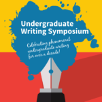 "A fountain pen spills blue ink across a yellow and red background, featuring the text ""Undergraduate Writing Symposium, Celebrating phenomenal undergraduate writing for over a decade!"""