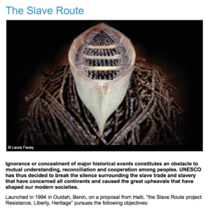 UNESCO Slave Route Project, to learn more, visit: http://www.unesco.org/new/en/social-and-human-sciences/themes/slave-route/