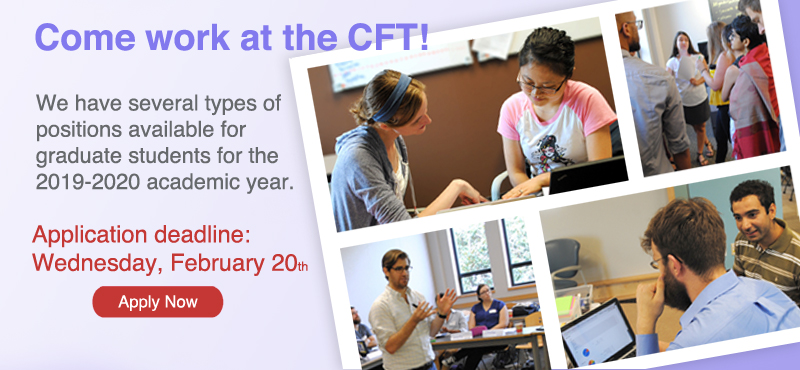 <small>The CFT has several types of positions available for graduate students for the 2017-2018 academic year. <br><br>Application deadline is 4pm on Wednesday, February 22nd.<br><br>LEARN MORE