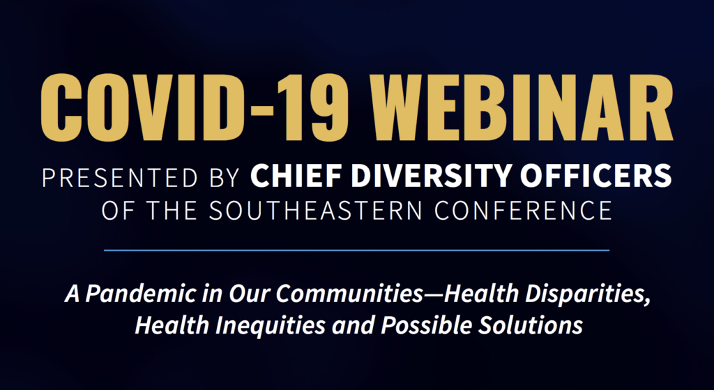 COVID-19 Webinar presented by Chief Diversity Officers of the Southeastern Conference. A Pandemic in Our Communities – Health Disparities, Health Inequities and Possible Solutions